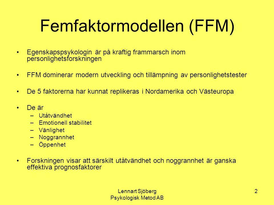 Lennart Sjöberg Psykologisk Metod AB 3 För och emot FFM Mycket kraftig förenkling gentemot tidigare faktoranalytiskt baserade system som 16 pf – det fanns 100-tals faktorer föreslagna FFM har replikerats i många studier, åtminstone i västerländsk miljö Tanken är att det finns ord för de dimensioner som under lång tid visat sig viktiga att tala om och tänka på Blocks bekanta kritik (1995) skjuter in sig på att förenklingen gått för långt och att FFM är alltför beroende av faktoranalys som metodik Goldberg & Saucier (1995) visar emellertid att han saknar trovärdigt alternativ och att FFM åtminstone tills vidare fungerar som bästa system för egenskapspsykologin I dag, 13 år senare, är intresset för FFM:s mycket stort: 312 arbeten år 2006 enligt PsychINFO