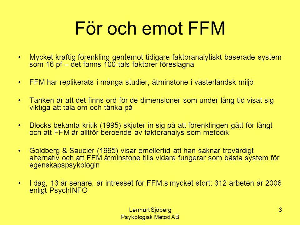 Lennart Sjöberg Psykologisk Metod AB 4 FFM har blivit en bas… Modellen är väl empiriskt underbyggd Den är därför och genom sin enkelhet mycket attraktiv för forskare inom personlighetspsykologin med inriktning på egenskaper (traits) Härifrån har det varit naturligt att ta steget till att utveckla tester för användning inom olika delar av den tillämpade psykologin Vissa äldre tester som OPQ kan till en del inordnas i FFM-systemet, men bara till en del Det handlar genomgående om tester som bygger på självrapporter