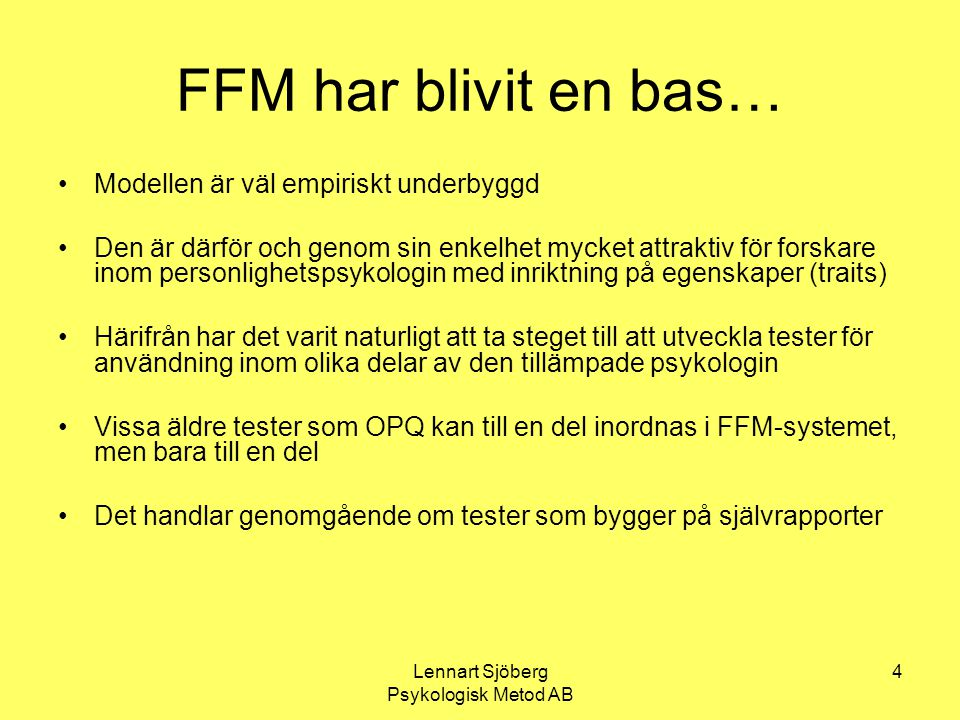 Lennart Sjöberg Psykologisk Metod AB 5 Befintliga svenskspråkiga test HPI och Neo-Pi-R är översatta från engelska Ca 200 item som mäter de fem dimensionerna i FFM Ingen korrektion för skönmålning De fem grundläggande dimensionerna kan mätas mera ekonomiskt vilket ger utrymme för nytänkande