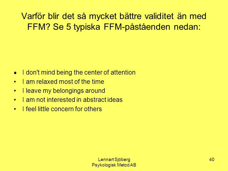 Lennart Sjöberg Psykologisk Metod AB 40 Varför blir det så mycket bättre validitet än med FFM? Se 5 typiska FFM-påståenden nedan:  I don't mind being
