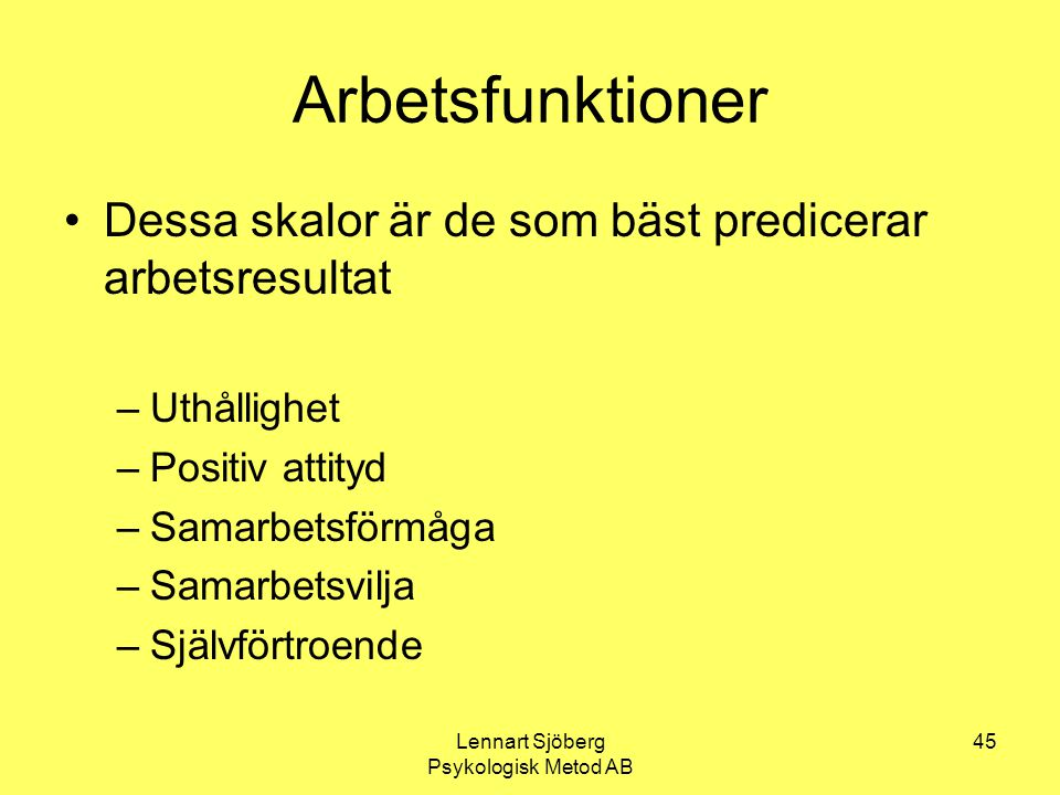 Lennart Sjöberg Psykologisk Metod AB 45 Arbetsfunktioner Dessa skalor är de som bäst predicerar arbetsresultat –Uthållighet –Positiv attityd –Samarbet