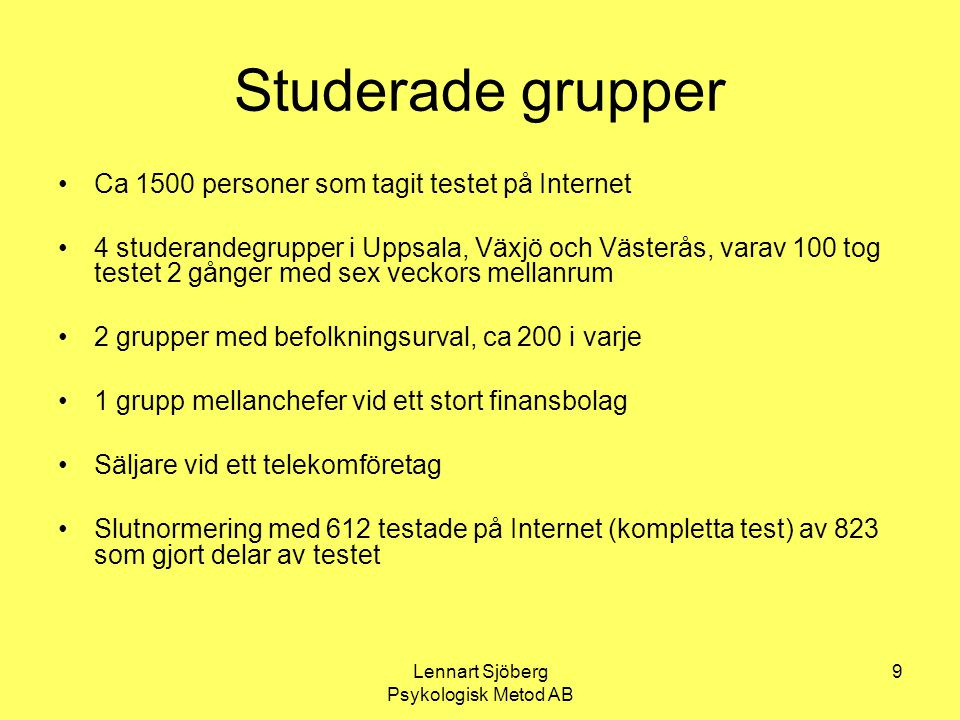 Lennart Sjöberg Psykologisk Metod AB 9 Studerade grupper Ca 1500 personer som tagit testet på Internet 4 studerandegrupper i Uppsala, Växjö och Väster