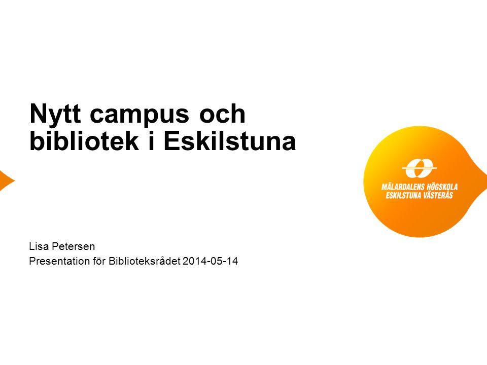Nytt campus och bibliotek i Eskilstuna Lisa Petersen Presentation för Biblioteksrådet 2014-05-14