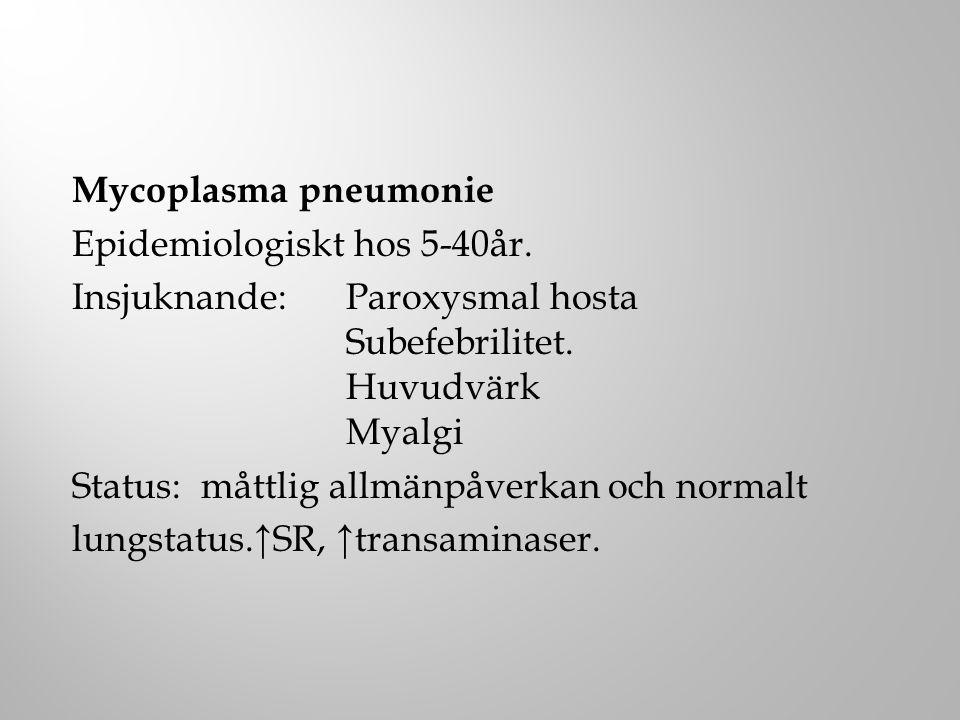 Mycoplasma pneumonie Epidemiologiskt hos 5-40år. Insjuknande: Paroxysmal hosta Subefebrilitet. Huvudvärk Myalgi Status: måttlig allmänpåverkan och nor