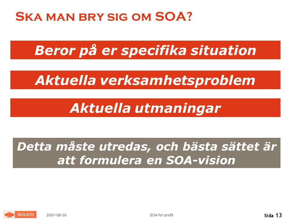 2007-08-30SOA for profit Sida 13 Ska man bry sig om SOA? Beror på er specifika situation Aktuella verksamhetsproblem Aktuella utmaningar Detta måste u