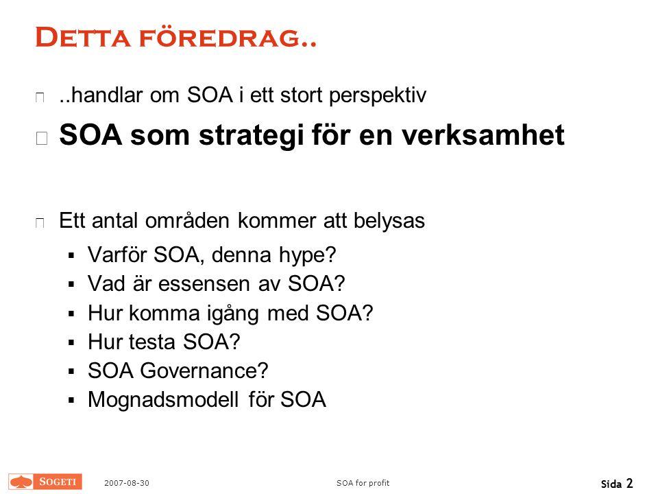 2007-08-30SOA for profit Sida 2 Detta föredrag....handlar om SOA i ett stort perspektiv SOA som strategi för en verksamhet Ett antal områden kommer at