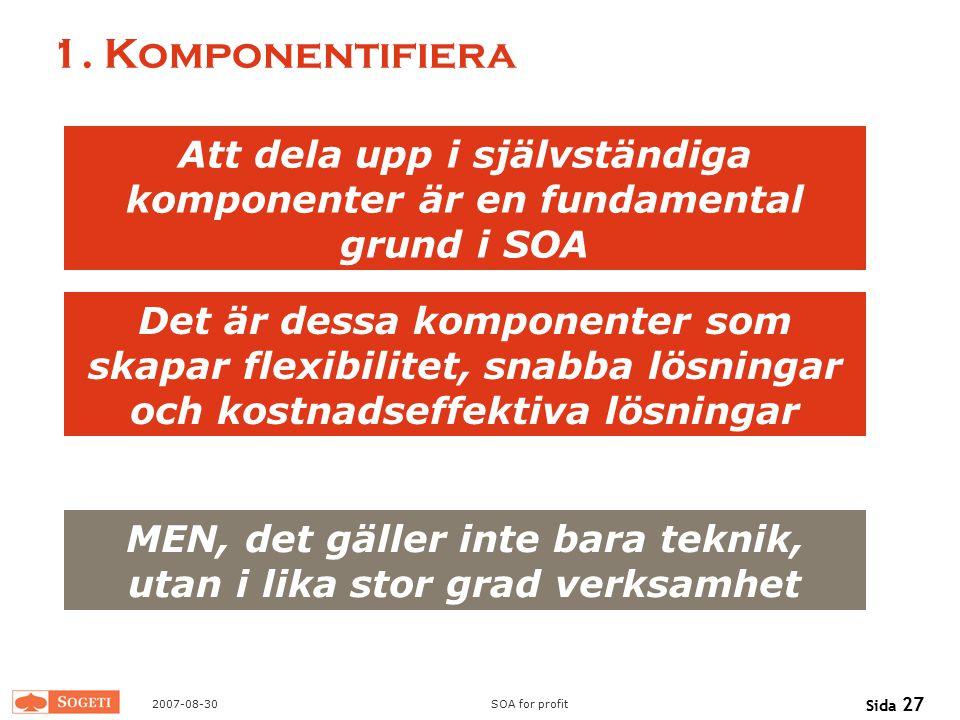 2007-08-30SOA for profit Sida 27 1. Komponentifiera Att dela upp i självständiga komponenter är en fundamental grund i SOA Det är dessa komponenter so