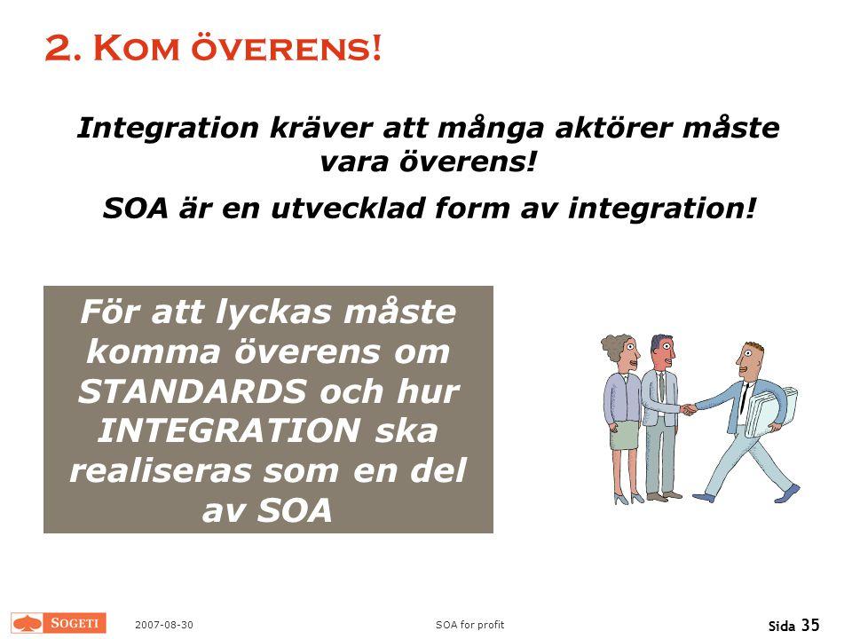 2007-08-30SOA for profit Sida 35 2. Kom överens! Integration kräver att många aktörer måste vara överens! SOA är en utvecklad form av integration! För