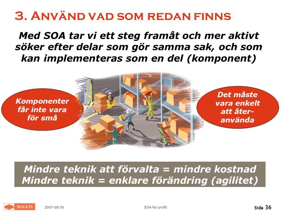2007-08-30SOA for profit Sida 36 3. Använd vad som redan finns Med SOA tar vi ett steg framåt och mer aktivt söker efter delar som gör samma sak, och