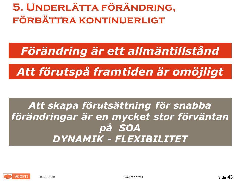 2007-08-30SOA for profit Sida 43 5. Underlätta förändring, förbättra kontinuerligt Förändring är ett allmäntillstånd Att förutspå framtiden är omöjlig