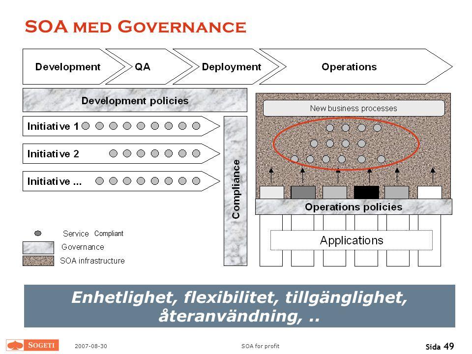 2007-08-30SOA for profit Sida 49 SOA med Governance Enhetlighet, flexibilitet, tillgänglighet, återanvändning,.. Compliant