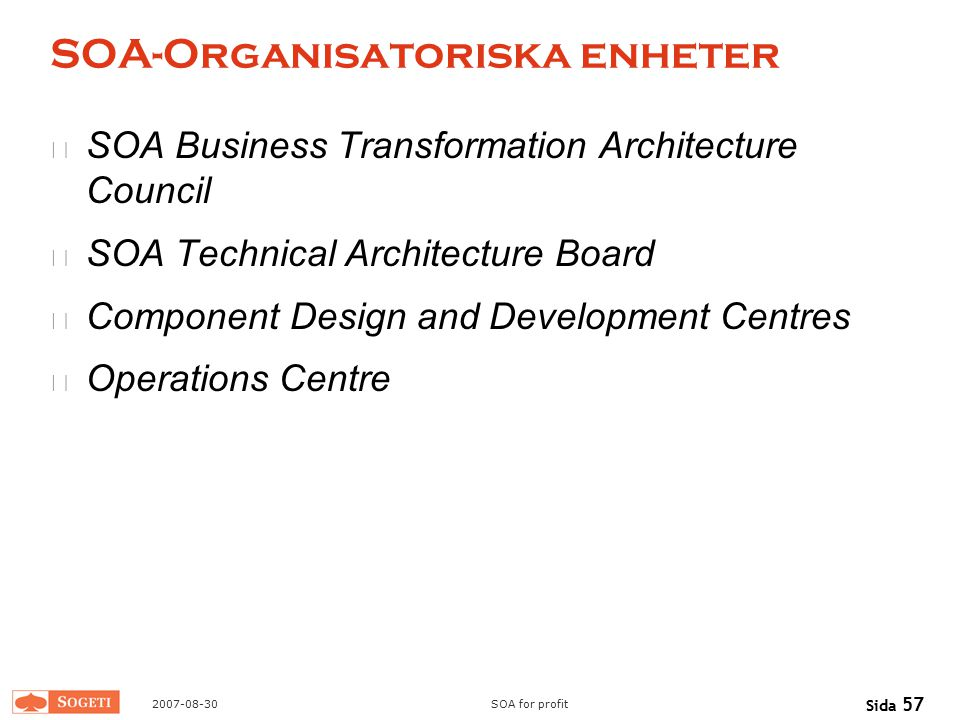 2007-08-30SOA for profit Sida 57 SOA-Organisatoriska enheter SOA Business Transformation Architecture Council SOA Technical Architecture Board Compone