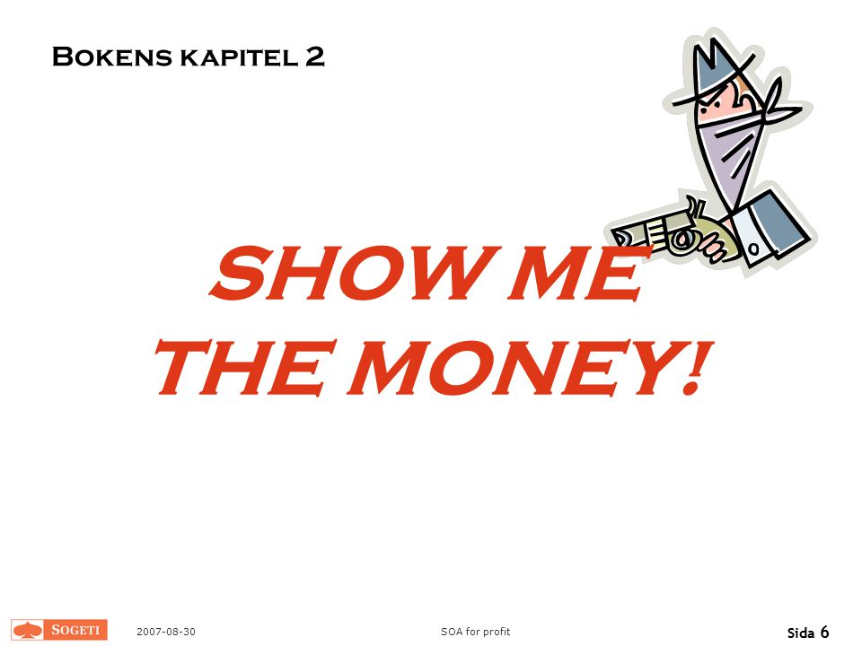 2007-08-30SOA for profit Sida 6 SHOW ME THE MONEY! Bokens kapitel 2