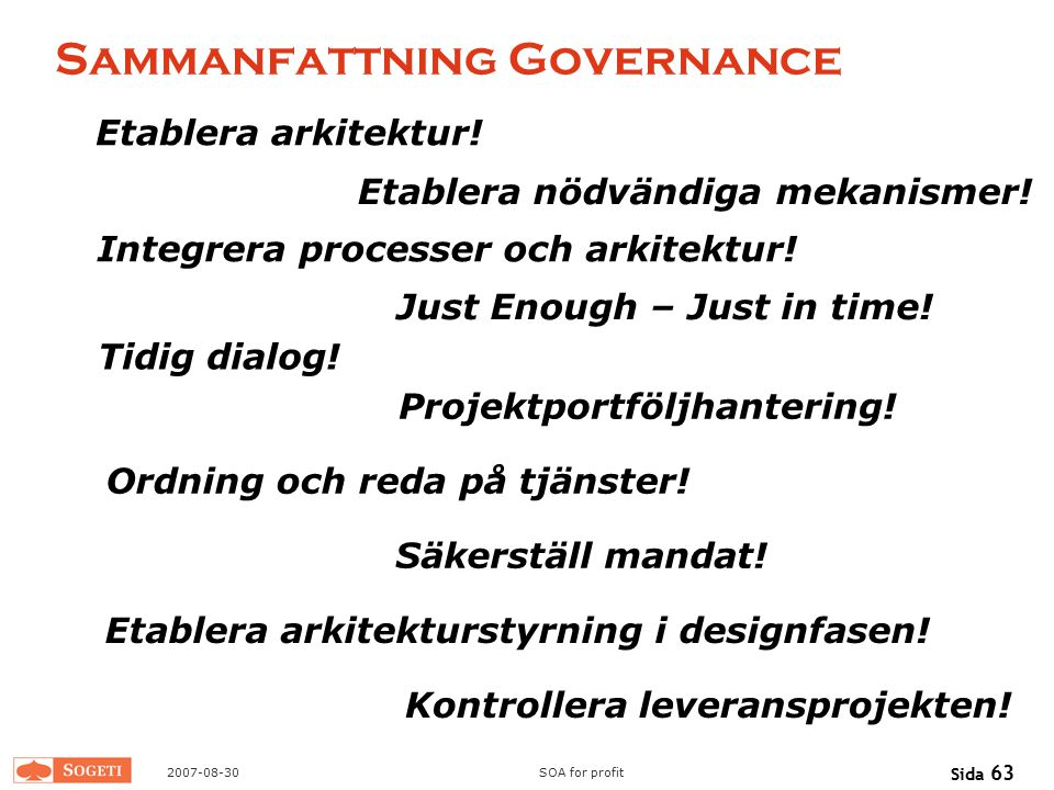 2007-08-30SOA for profit Sida 63 Sammanfattning Governance Etablera arkitektur! Just Enough – Just in time! Tidig dialog! Projektportföljhantering! Ko