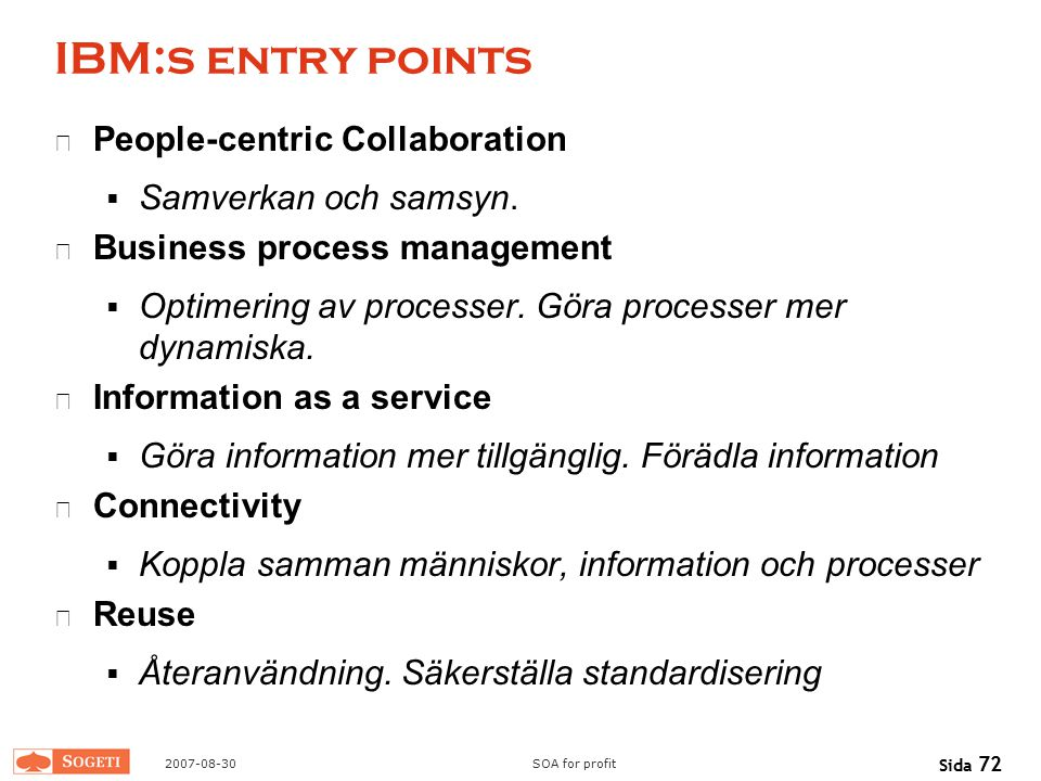 2007-08-30SOA for profit Sida 72 IBM:s entry points People-centric Collaboration  Samverkan och samsyn. Business process management  Optimering av p