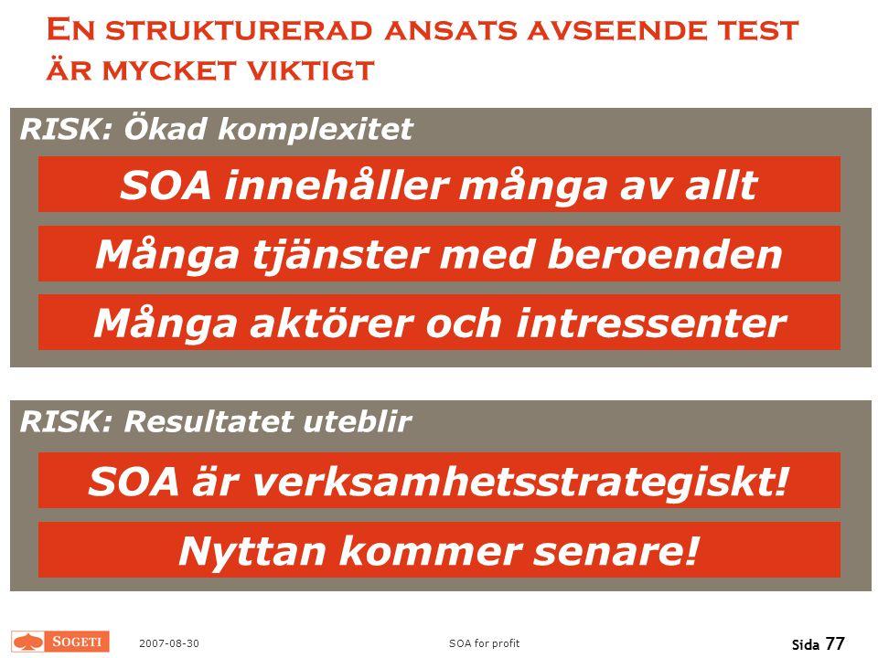 2007-08-30SOA for profit Sida 77 RISK: Resultatet uteblir En strukturerad ansats avseende test är mycket viktigt Många tjänster med beroenden SOA är v
