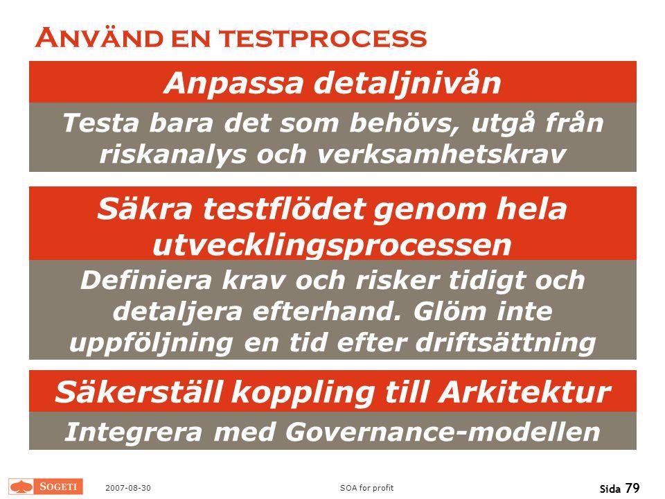 2007-08-30SOA for profit Sida 79 Använd en testprocess Anpassa detaljnivån Säkra testflödet genom hela utvecklingsprocessen Säkerställ koppling till A