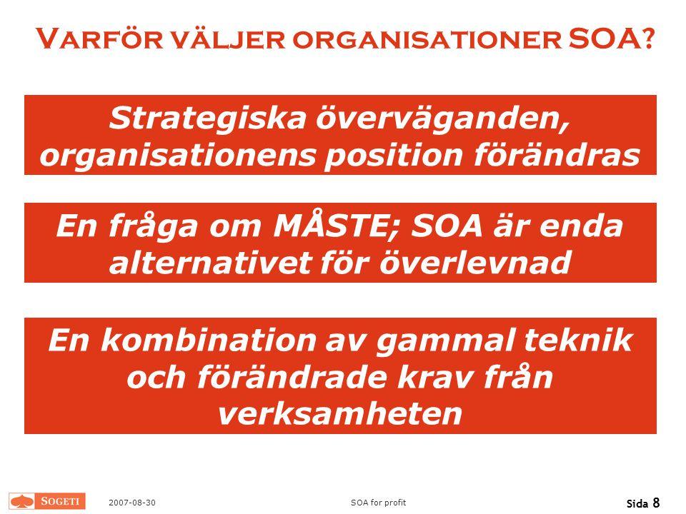 2007-08-30SOA for profit Sida 8 Varför väljer organisationer SOA? Strategiska överväganden, organisationens position förändras En fråga om MÅSTE; SOA