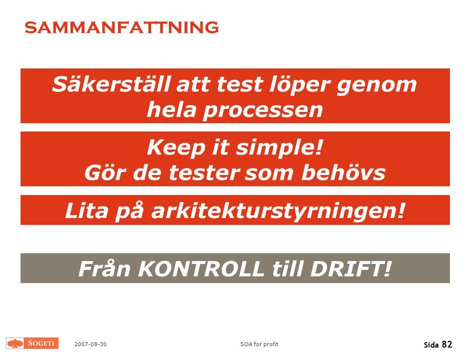 2007-08-30SOA for profit Sida 82 sammanfattning Säkerställ att test löper genom hela processen Keep it simple! Gör de tester som behövs Från KONTROLL