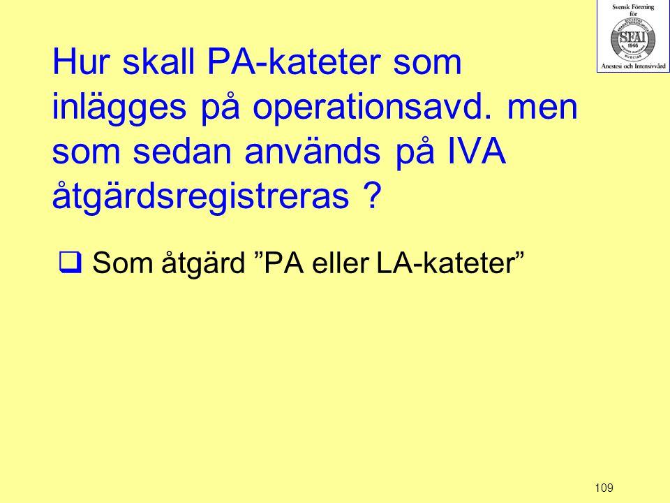 """109 Hur skall PA-kateter som inlägges på operationsavd. men som sedan används på IVA åtgärdsregistreras ?  Som åtgärd """"PA eller LA-kateter"""""""