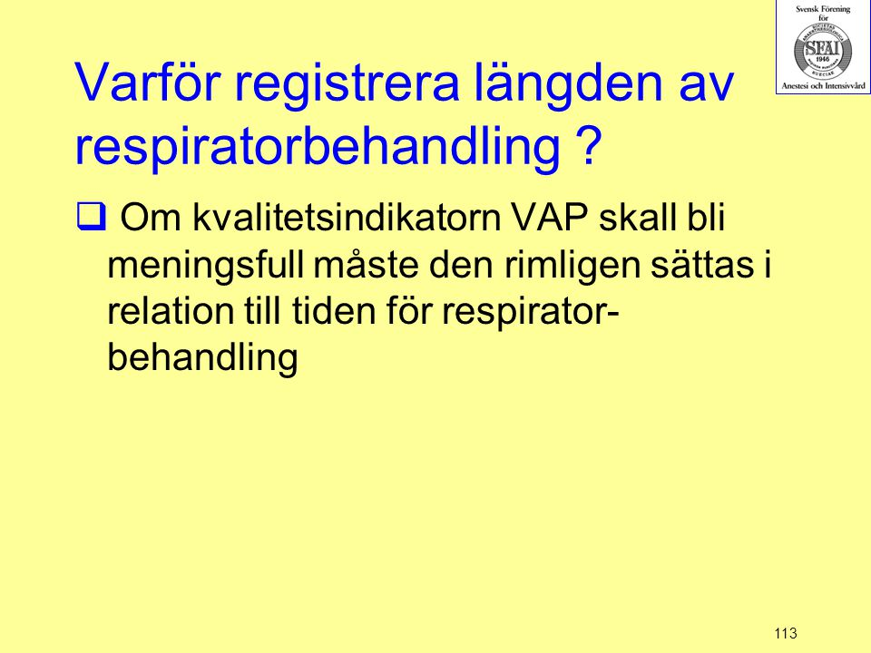 113 Varför registrera längden av respiratorbehandling ?  Om kvalitetsindikatorn VAP skall bli meningsfull måste den rimligen sättas i relation till t