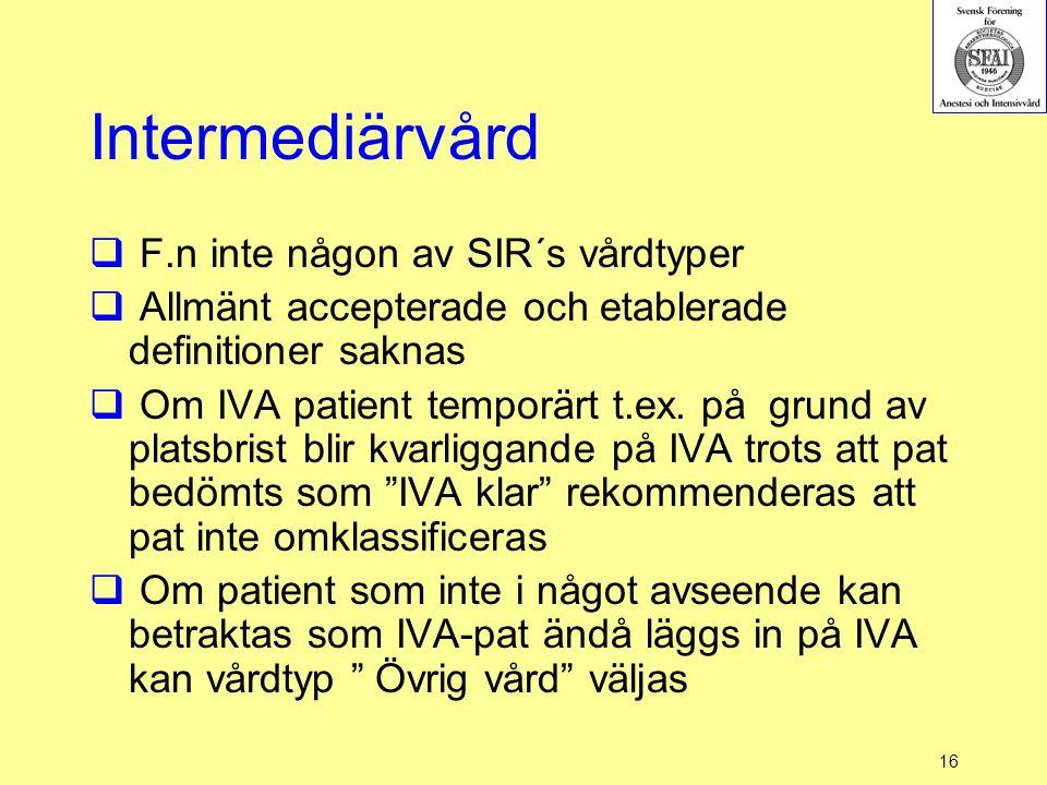 16 Intermediärvård  F.n inte någon av SIR´s vårdtyper  Allmänt accepterade och etablerade definitioner saknas  Om IVA patient temporärt t.ex. på gr