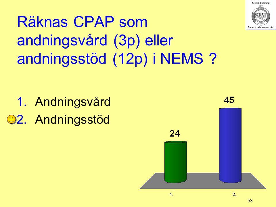 53 Räknas CPAP som andningsvård (3p) eller andningsstöd (12p) i NEMS ? 1.Andningsvård 2.Andningsstöd