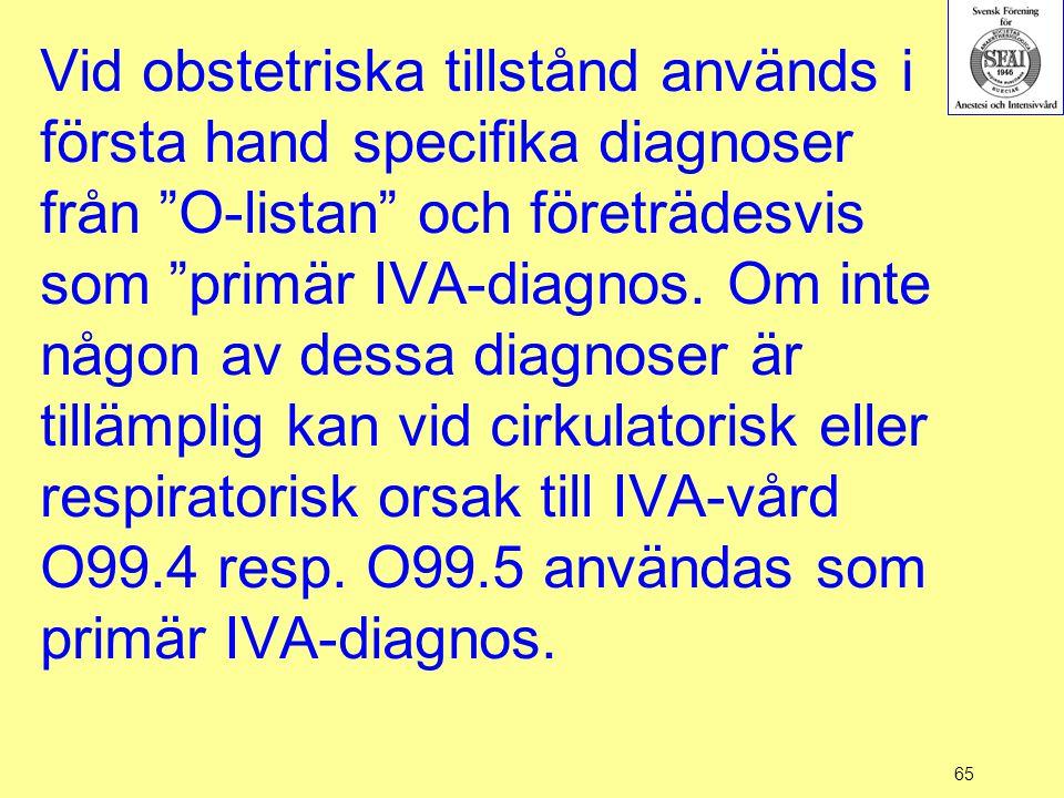 """65 Vid obstetriska tillstånd används i första hand specifika diagnoser från """"O-listan"""" och företrädesvis som """"primär IVA-diagnos. Om inte någon av des"""
