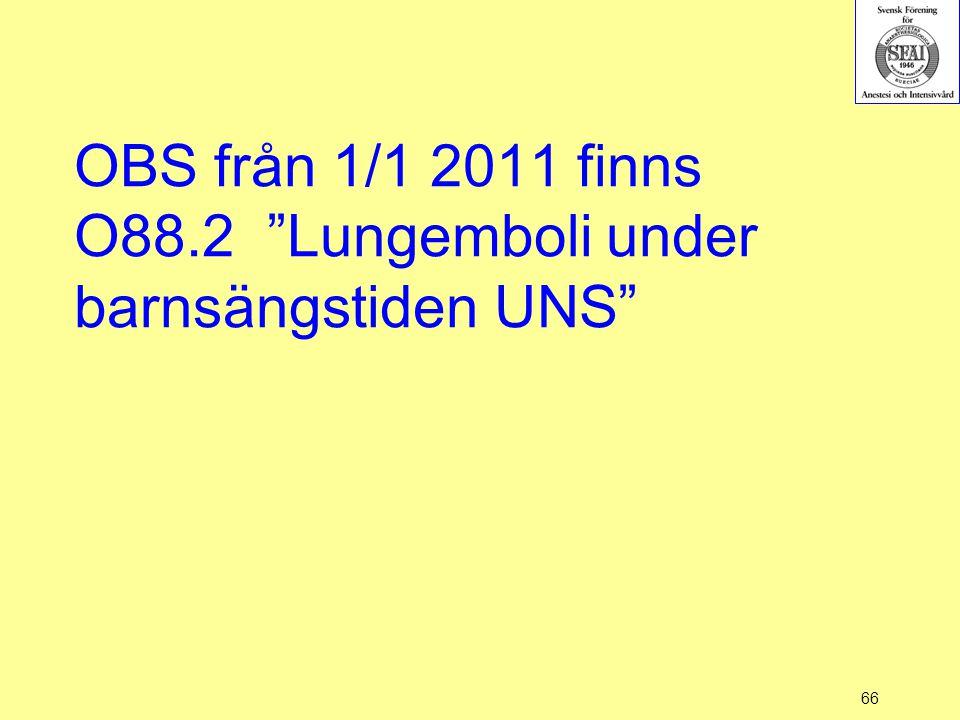 """66 OBS från 1/1 2011 finns O88.2 """"Lungemboli under barnsängstiden UNS"""""""