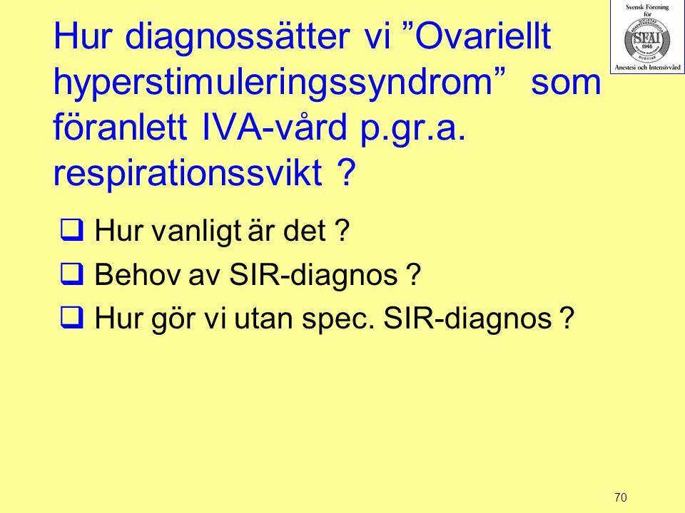 """70 Hur diagnossätter vi """"Ovariellt hyperstimuleringssyndrom"""" som föranlett IVA-vård p.gr.a. respirationssvikt ?  Hur vanligt är det ?  Behov av SIR-"""