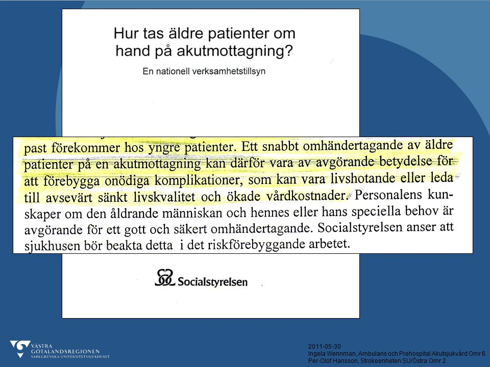2011-05-30 Ingela Wennman, Ambulans och Prehospital Akutsjukvård Omr 6 Per-Olof Hansson, Strokeenheten SU/Östra Omr 2 Patienter med Strokediagnos Ambulens direkt n = 29 Kontrollgrupp n = 34 Medelvårdtid (range)19 (4-39)19 (3-44) Tid från 112- Avdelning (medel)57 min 5 timmar 39 min Eget boende efter 3 månader (om innan) 15 / 21 71% 20 /32 62% Träffat sjukgymnast insjuknandedagen10 (34%)7 (21%) Pneumoni2 (7%)1 (3%) Venös tromboembolism01 (3%)