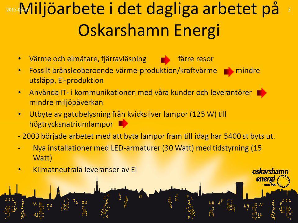 Miljöarbete i det dagliga arbetet på Oskarshamn Energi Värme och elmätare, fjärravläsning färre resor Fossilt bränsleoberoende värme-produktion/kraftvärme mindre utsläpp, El-produktion Använda IT- i kommunikationen med våra kunder och leverantörer mindre miljöpåverkan Utbyte av gatubelysning från kvicksilver lampor (125 W) till högtrycksnatriumlampor - 2003 började arbetet med att byta lampor fram till idag har 5400 st byts ut.