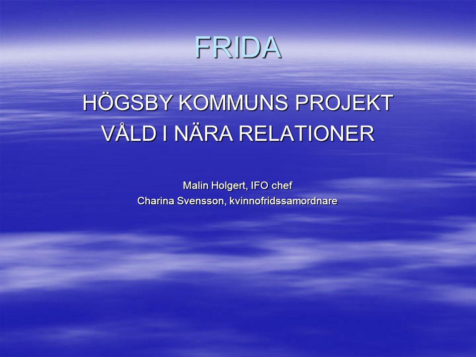 FRIDA HÖGSBY KOMMUNS PROJEKT VÅLD I NÄRA RELATIONER Malin Holgert, IFO chef Charina Svensson, kvinnofridssamordnare