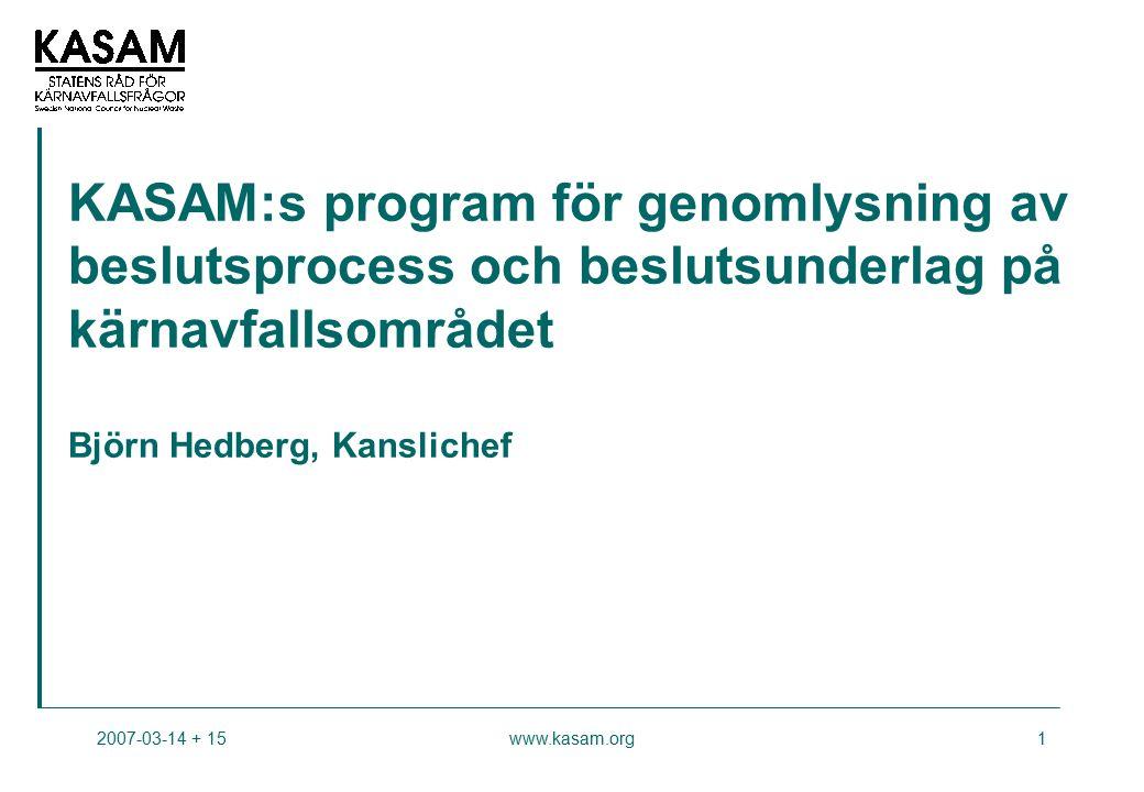 2007-03-14 + 15www.kasam.org1 KASAM:s program för genomlysning av beslutsprocess och beslutsunderlag på kärnavfallsområdet Björn Hedberg, Kanslichef