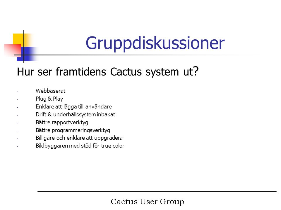 Cactus User Group Gruppdiskussioner Hur ser framtidens Cactus system ut ? - Webbaserat - Plug & Play - Enklare att lägga till användare - Drift & unde