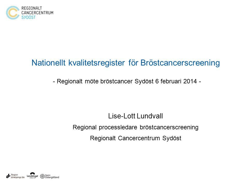 Nationellt kvalitetsregister för Bröstcancerscreening - Regionalt möte bröstcancer Sydöst 6 februari 2014 - Lise-Lott Lundvall Regional processledare bröstcancerscreening Regionalt Cancercentrum Sydöst
