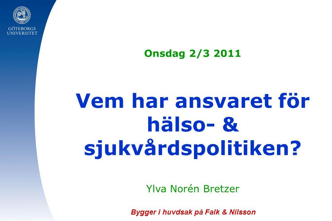 Onsdag 2/3 2011 Vem har ansvaret för hälso- & sjukvårdspolitiken? Ylva Norén Bretzer Bygger i huvdsak på Falk & Nilsson