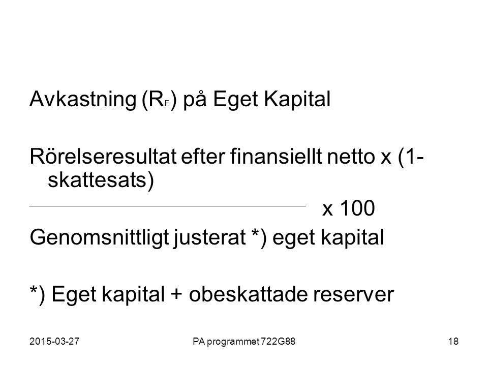 2015-03-27PA programmet 722G8818 Avkastning (R E ) på Eget Kapital Rörelseresultat efter finansiellt netto x (1- skattesats) x 100 Genomsnittligt just