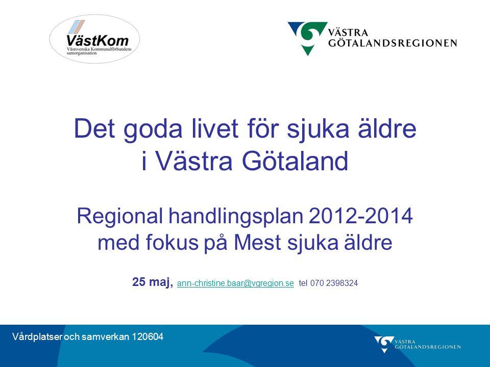Vårdplatser och samverkan 120604 Det goda livet för sjuka äldre i Västra Götaland Regional handlingsplan 2012-2014 med fokus på Mest sjuka äldre 25 ma