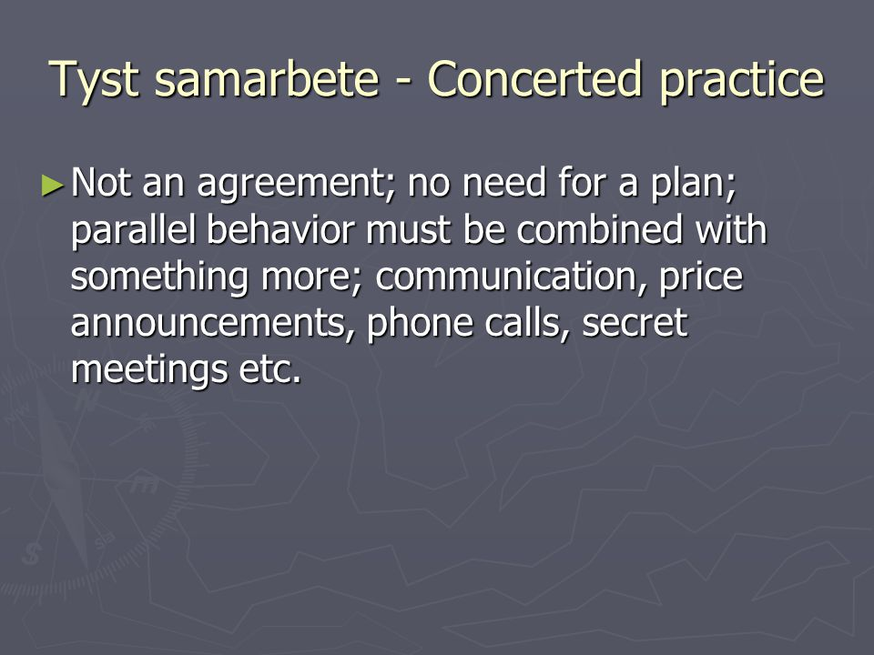 Tyst samarbete - Concerted practice ► Not an agreement; no need for a plan; parallel behavior must be combined with something more; communication, pri