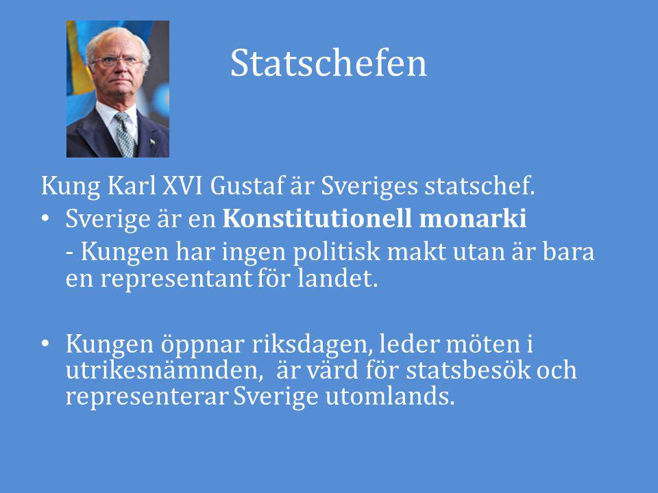 Statschefen Kung Karl XVI Gustaf är Sveriges statschef. Sverige är en Konstitutionell monarki - Kungen har ingen politisk makt utan är bara en represe