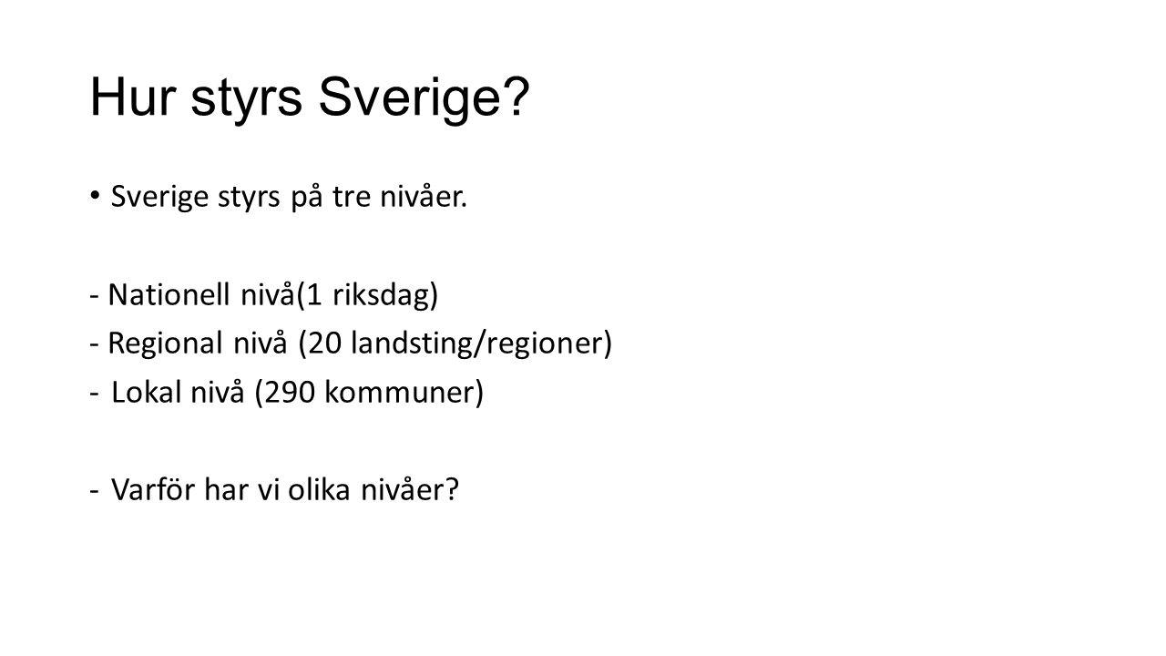 Hur styrs Sverige? Sverige styrs på tre nivåer. - Nationell nivå(1 riksdag) - Regional nivå (20 landsting/regioner) -Lokal nivå (290 kommuner) -Varför