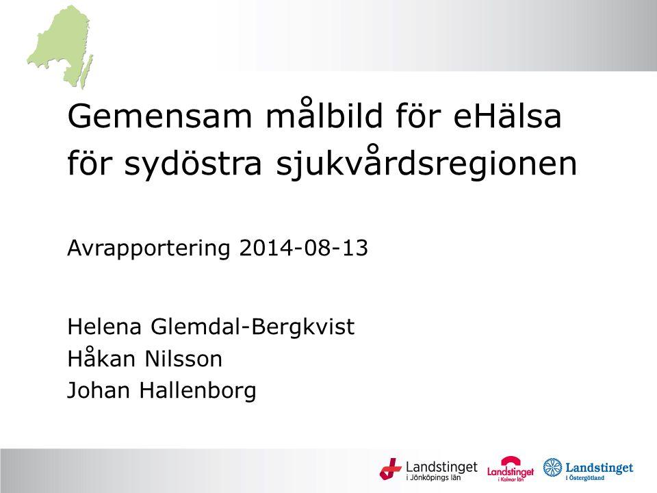 Gemensam målbild för eHälsa för sydöstra sjukvårdsregionen Avrapportering 2014-08-13 Helena Glemdal-Bergkvist Håkan Nilsson Johan Hallenborg