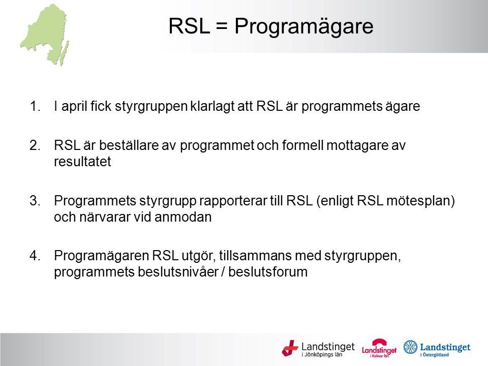 RSL = Programägare 1.I april fick styrgruppen klarlagt att RSL är programmets ägare 2.RSL är beställare av programmet och formell mottagare av resultatet 3.Programmets styrgrupp rapporterar till RSL (enligt RSL mötesplan) och närvarar vid anmodan 4.Programägaren RSL utgör, tillsammans med styrgruppen, programmets beslutsnivåer / beslutsforum