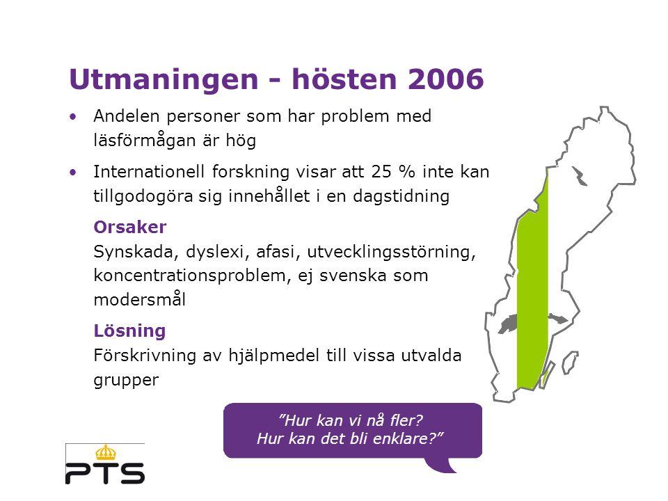 Utmaningen - hösten 2006 Andelen personer som har problem med läsförmågan är hög Internationell forskning visar att 25 % inte kan tillgodogöra sig innehållet i en dagstidning Orsaker Synskada, dyslexi, afasi, utvecklingsstörning, koncentrationsproblem, ej svenska som modersmål Lösning Förskrivning av hjälpmedel till vissa utvalda grupper Hur kan vi nå fler.