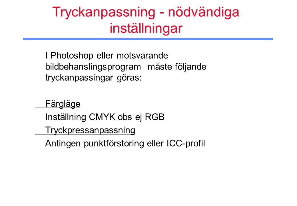 Tryckanpassning - nödvändiga inställningar I Photoshop eller motsvarande bildbehanslingsprogram måste följande tryckanpassingar göras: Färgläge Inställning CMYK obs ej RGB Tryckpressanpassning Antingen punktförstoring eller ICC-profil