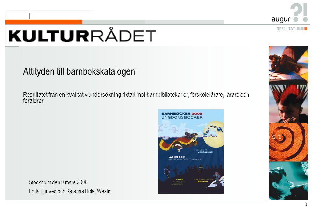 0 Stockholm den 9 mars 2006 Lotta Tunved och Katarina Holst Westin Attityden till barnbokskatalogen Resultatet från en kvalitativ undersökning riktad mot barnbibliotekarier, förskolelärare, lärare och föräldrar