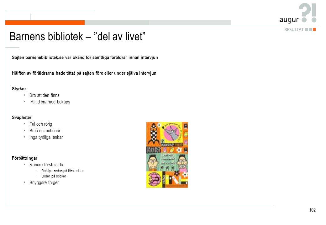 102 Barnens bibliotek – del av livet Sajten barnensbibliotek.se var okänd för samtliga föräldrar innan intervjun Hälften av föräldrarna hade tittat på sajten före eller under själva intervjun Styrkor Bra att den finns Alltid bra med boktips Svagheter Ful och rörig Små animationer Inga tydliga länkar Förbättringar Renare första sida −Boktips redan på förstasidan −Bilder på böcker Snyggare färger