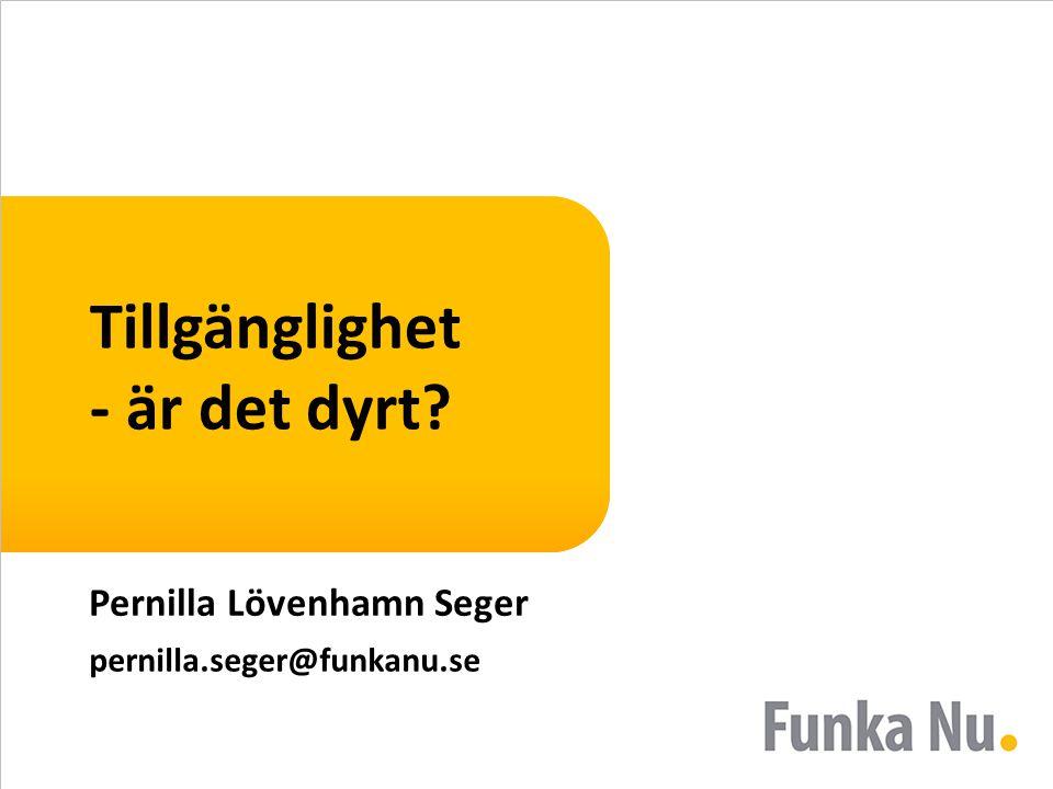 Tillgänglighet - är det dyrt? Pernilla Lövenhamn Seger pernilla.seger@funkanu.se