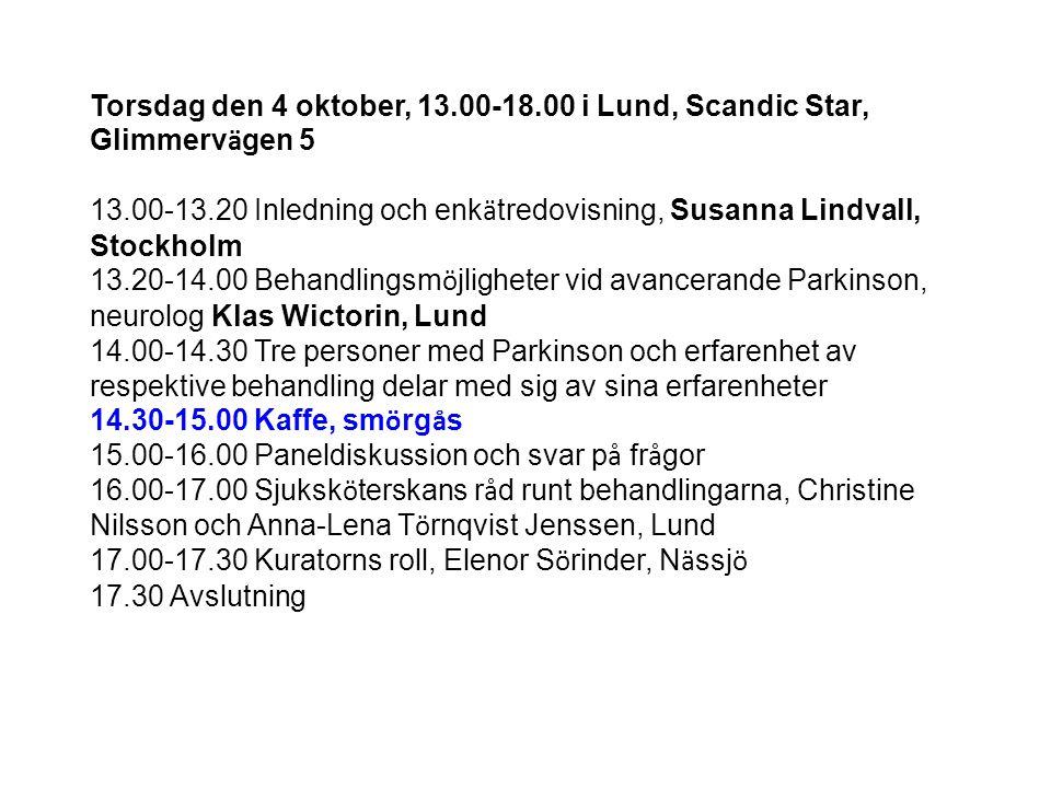 Torsdag den 4 oktober, 13.00-18.00 i Lund, Scandic Star, Glimmerv ä gen 5 13.00-13.20 Inledning och enk ä tredovisning, Susanna Lindvall, Stockholm 13.20-14.00 Behandlingsm ö jligheter vid avancerande Parkinson, neurolog Klas Wictorin, Lund 14.00-14.30 Tre personer med Parkinson och erfarenhet av respektive behandling delar med sig av sina erfarenheter 14.30-15.00 Kaffe, sm ö rg å s 15.00-16.00 Paneldiskussion och svar p å fr å gor 16.00-17.00 Sjuksk ö terskans r å d runt behandlingarna, Christine Nilsson och Anna-Lena T ö rnqvist Jenssen, Lund 17.00-17.30 Kuratorns roll, Elenor S ö rinder, N ä ssj ö 17.30 Avslutning